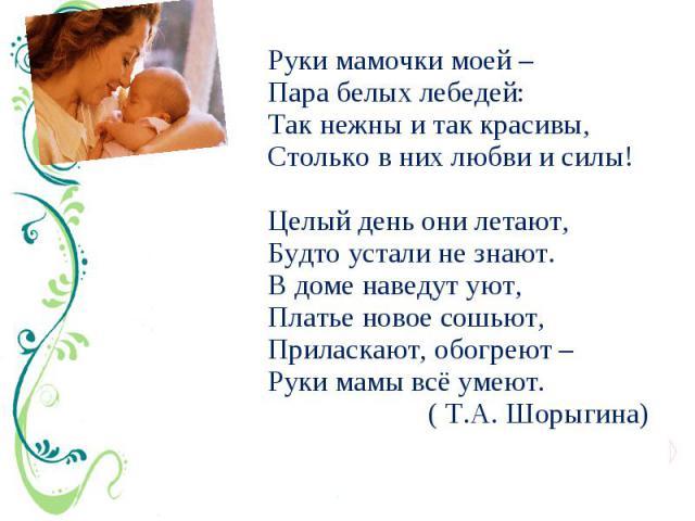 Руки мамочки моей – Пара белых лебедей: Так нежны и так красивы, Столько в них любви и силы! Целый день они летают, Будто устали не знают. В доме наведут уют, Платье новое сошьют, Приласкают, обогреют – Руки мамы всё умеют. ( Т.А. Шорыгина)