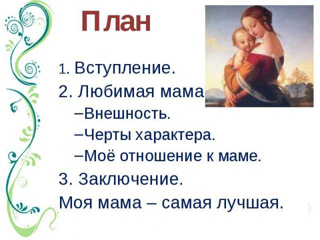 План 1. Вступление. 2. Любимая мама. Внешность. Черты характера. Моё отношение к маме. 3. Заключение. Моя мама – самая лучшая.