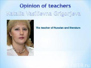 Opinion of teachers Natalia Vasilievna Grigorjeva The teacher of Russian and lit
