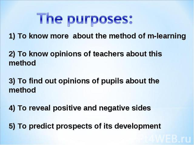 The purposes: 1) To know more about themethod ofm-learning 2) To know opinions of teachers about this method 3) To find out opinions of pupils about the method 4) To reveal positive and negative sides 5) To predict prospects of its development