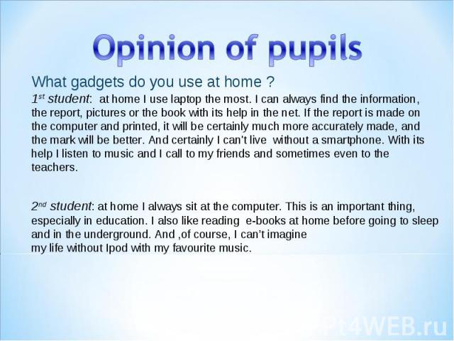 Opinion of pupils What gadgets do you use at home ? 1st student: athome I uselaptopthe most. I can always find the information, the report, pictures or the book with its help in the net. If the report is made on the computer and printed, it will…