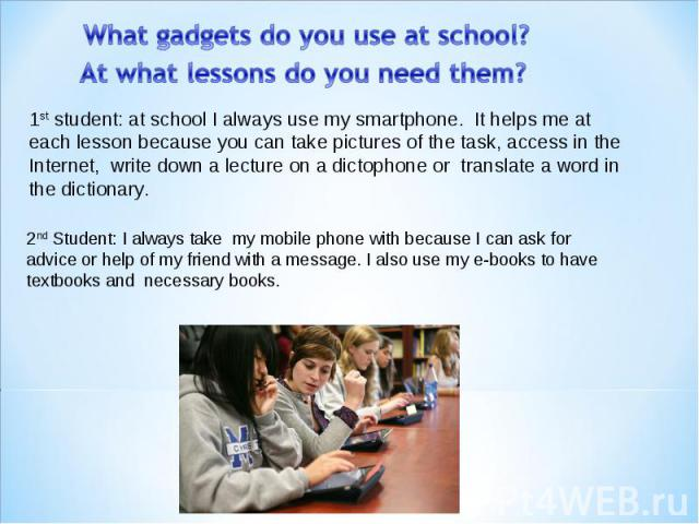 Whatgadgetsdo you use atschool? At what lessons do you need them? 1st student:at schoolIalwaysuse mysmartphone. It helps me at each lesson because you cantake pictures of the task, access in the Internet, write down a lecture on a dictoph…