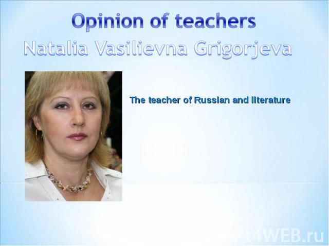 Opinion of teachers Natalia Vasilievna Grigorjeva The teacher of Russian and literature