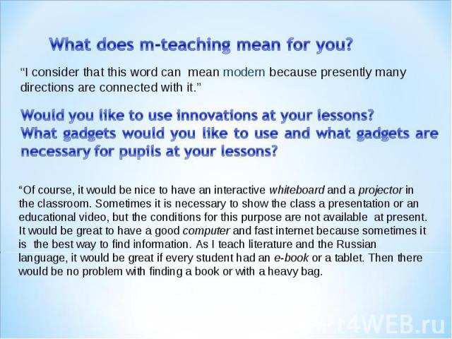 """What does m-teaching mean for you? """"I consider that this word can mean modern because presently many directions are connected with it."""" Would you like to use innovations at your lessons? What gadgets would you like to use and what gadgets are necess…"""