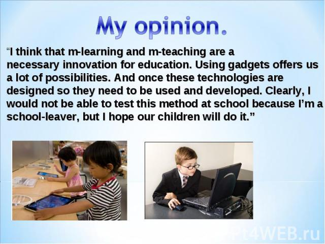 """My opinion. """"I think thatm-learning and m-teachingare a necessaryinnovationforeducation.Usinggadgetsoffers us a lot of possibilities.Andoncethesetechnologies are designedsothey need to beused and developed.Clearly, I wouldnot be abl…"""