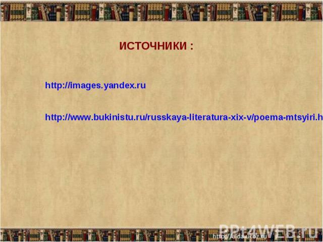 ИСТОЧНИКИ : http://images.yandex.ru http://www.bukinistu.ru/russkaya-literatura-xix-v/poema-mtsyiri.html