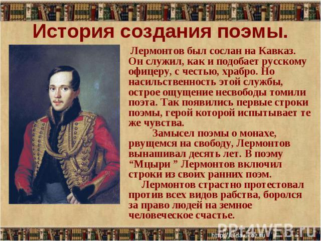 История создания поэмы. Лермонтов был сослан на Кавказ. Он служил, как и подобает русскому офицеру, с честью, храбро. Но насильственность этой службы, острое ощущение несвободы томили поэта. Так появились первые строки поэмы, герой которой испытывае…