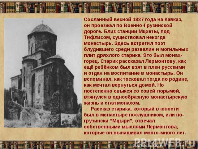 Сосланный весной 1837 года на Кавказ, он проезжал по Военно-Грузинской дороге. Близ станции Мцхеты, под Тифлисом, существовал некогда монастырь. Здесь встретил поэт блудившего среди развалин и могильных плит дряхлого старика. Это был монах-горец. Ст…