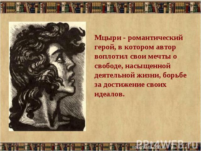 Мцыри - романтический герой, в котором автор воплотил свои мечты о свободе, насыщенной деятельной жизни, борьбе за достижение своих идеалов.