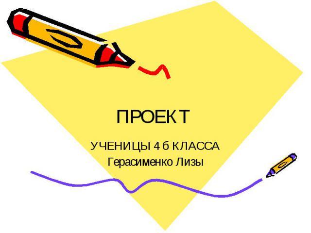 ПРОЕКТ УЧЕНИЦЫ 4 б КЛАССА Герасименко Лизы