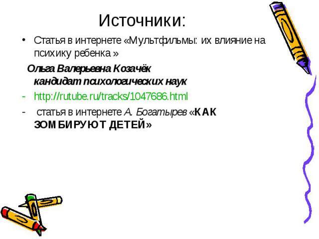 Источники:Статья в интернете «Мультфильмы: их влияние на психику ребенка » Ольга Валерьевна Козачёк кандидат психологических наук http://rutube.ru/tracks/1047686.html статья в интернете А. Богатырев «КАК ЗОМБИРУЮТ ДЕТЕЙ»