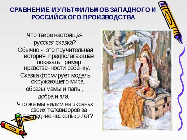 СРАВНЕНИЕ МУЛЬТФИЛЬМОВ ЗАПАДНОГО И РОССИЙСКОГО ПРОИЗВОДСТВА Что такое настоящая русская сказка? Обычно - это поучительная история, предполагающая показать пример нравственности ребенку. Сказка формирует модель окружающего мира, образы мамы и папы,…