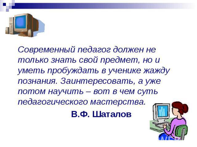 Современный педагог должен не только знать свой предмет, но и уметь пробуждать в ученике жажду познания. Заинтересовать, а уже потом научить – вот в чем суть педагогического мастерства. В.Ф. Шаталов