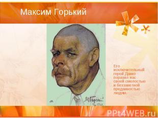 Максим Горький Его исключительный герой Данко поразил нас своей смелостью и безз