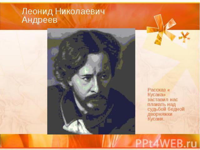 Леонид Николаевич Андреев Рассказ « Кусака» заставил нас плакать над судьбой бедной дворняжки Кусаки.