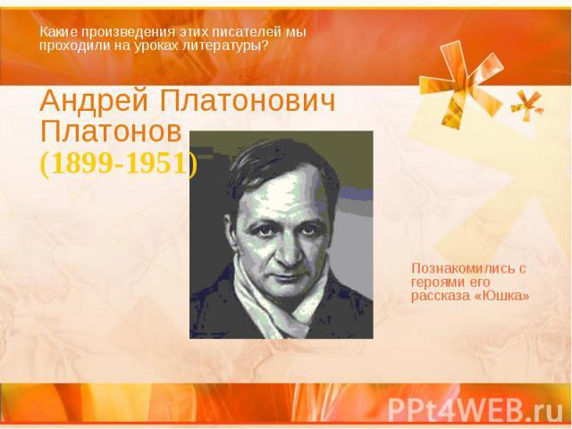 Какие произведения этих писателей мы проходили на уроках литературы? Андрей Платонович Платонов (1899-1951) Познакомились с героями его рассказа «Юшка»