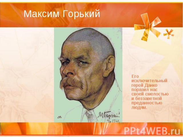 Максим Горький Его исключительный герой Данко поразил нас своей смелостью и беззаветной преданностью людям.