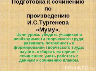 Подготовка к сочинению по произведению И.С.Тургенева «Муму» Цели урока: убедить