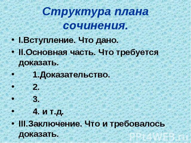 Структура плана сочинения. I.Вступление. Что дано. II.Основная часть. Что требуется доказать. 1.Доказательство. 2. 3. 4. и т.д. III.Заключение. Что и требовалось доказать.