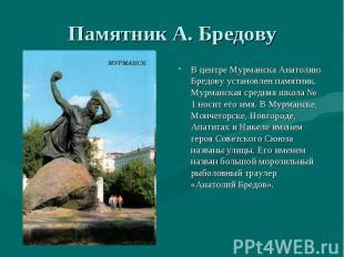 Памятник А. БредовуВ центре Мурманска Анатолию Бредову установлен памятник. Мурм