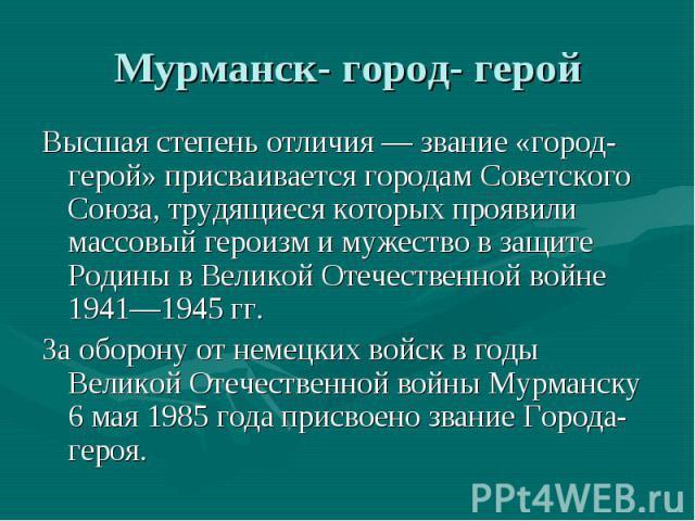Мурманск- город- геройВысшая степень отличия — звание «город-герой» присваивается городам Советского Союза, трудящиеся которых проявили массовый героизм и мужество в защите Родины в Великой Отечественной войне 1941—1945 гг. За оборону от немецких во…