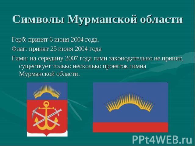 Символы Мурманской области Герб: принят 6 июня 2004 года. Флаг: принят 25 июня 2004 года Гимн: на середину 2007 года гимн законодательно не принят, существует только несколько проектов гимна Мурманской области.