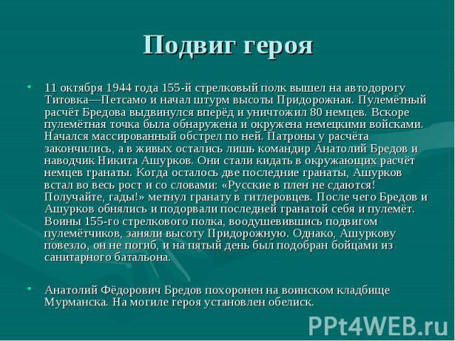 Подвиг героя11 октября 1944 года 155-й стрелковый полк вышел на автодорогу Титовка—Петсамо и начал штурм высоты Придорожная. Пулемётный расчёт Бредова выдвинулся вперёд и уничтожил 80 немцев. Вскоре пулемётная точка была обнаружена и окружена немецк…
