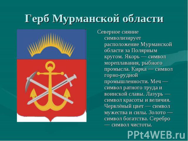 Герб Мурманской области Северное сияние символизирует расположение Мурманской области за Полярным кругом. Якорь — символ мореплавания, рыбного промысла. Кирка — символ горно-рудной промышленности. Меч — символ ратного труда и воинской славы. Лазурь …