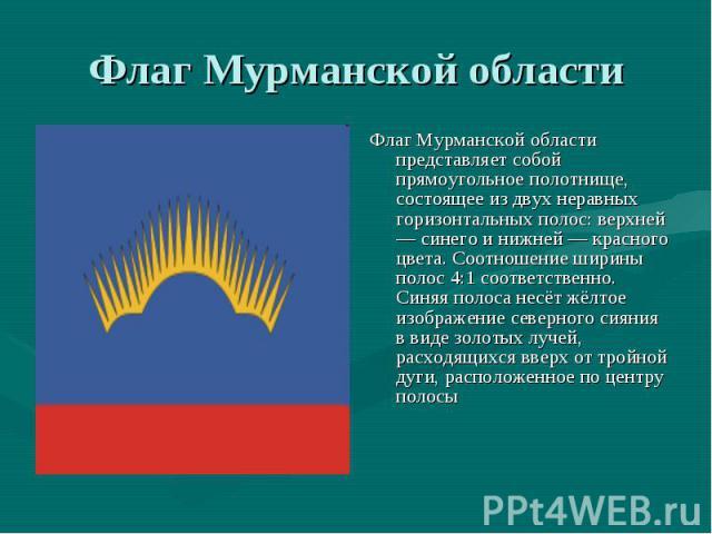 Флаг Мурманской области Флаг Мурманской области представляет собой прямоугольное полотнище, состоящее из двух неравных горизонтальных полос: верхней — синего и нижней — красного цвета. Соотношение ширины полос 4:1 соответственно. Синяя полоса несёт …