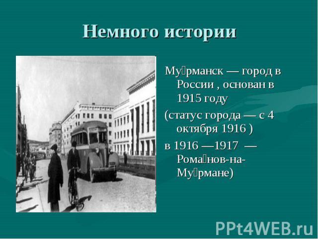 Немного истории Му рманск — город в России , основан в 1915 году (статус города — с 4 октября 1916 ) в 1916 —1917 — Рома нов-на-Му рмане)