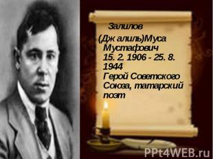 Залилов (Джалиль)Муса Мустафович 15. 2. 1906 - 25. 8. 1944 Герой Советского Союз