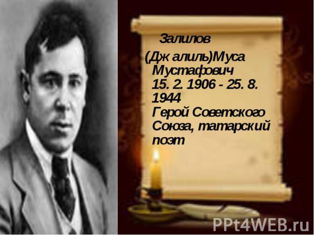 Залилов (Джалиль)Муса Мустафович 15. 2. 1906 - 25. 8. 1944 Герой Советского Союза, татарский поэт