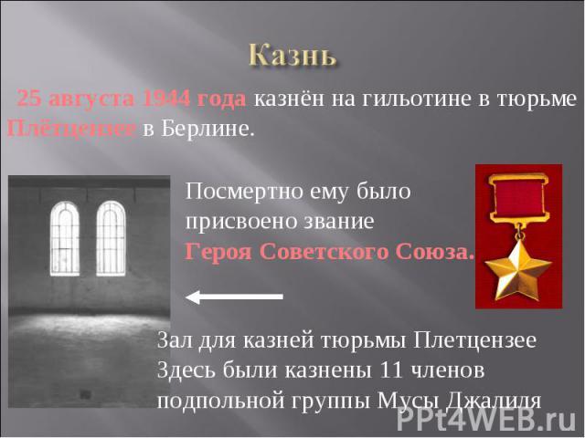 Казнь 25 августа 1944 года казнён на гильотине в тюрьме Плётцензее в Берлине. Посмертно ему было присвоено звание Героя Советского Союза. Зал для казней тюрьмы Плетцензее Здесь были казнены 11 членов подпольной группы Мусы Джалиля