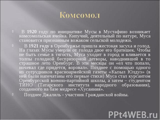 Комсомол В 1920 году по инициативе Мусы в Мустафино возникает комсомольская ячейка. Кипучий, деятельный по натуре, Муса становится признанным вожаком сельской молодежи. В 1921 году в Оренбуржье пришла жестокая засуха и голод. На глазах Мусы умерли о…