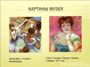 Картины МузеяЭдгар Дега. Голубые танцовщицы. Огюст Ренуар. Портрет Жанны Самари.