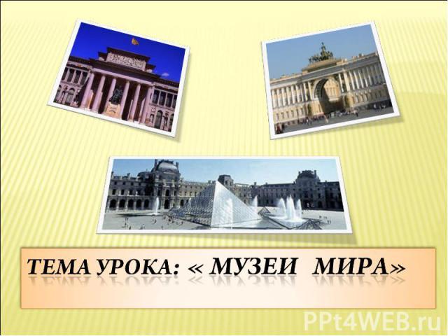 Тема урока: « Музеи мира»