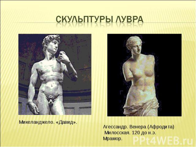 Скульптуры ЛувраМикеланджело. «Давид». Агессандр. Венера (Афродита) Милосская. 120 до н.э. Мрамор.