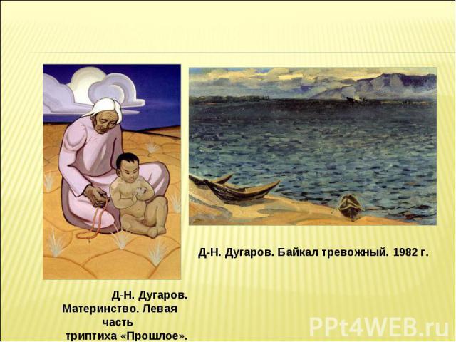 Д-Н. Дугаров. Байкал тревожный. 1982 г. Д-Н. Дугаров. Материнство. Левая часть триптиха «Прошлое». 1967