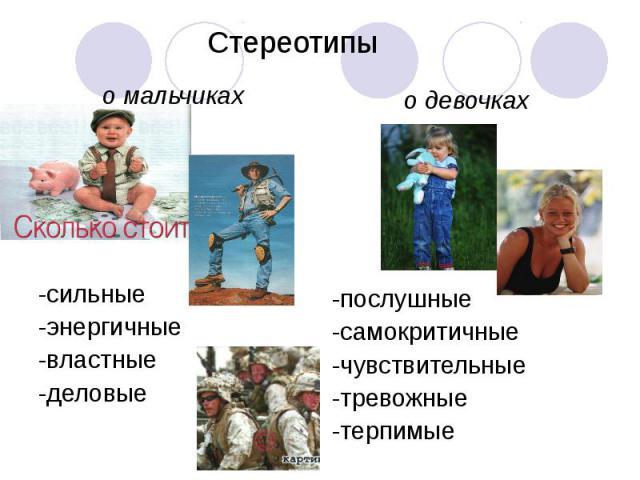 Стереотипы о мальчиках -сильные -энергичные -властные -деловые о девочках -послушные -самокритичные -чувствительные -тревожные -терпимые