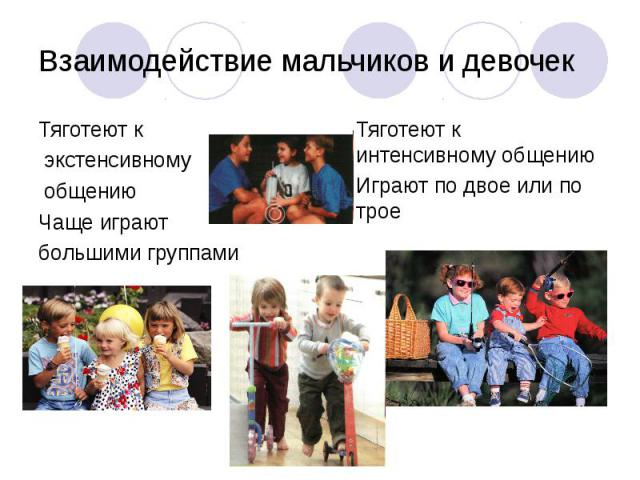 Взаимодействие мальчиков и девочекТяготеют к экстенсивному общению Чаще играют большими группами Тяготеют к интенсивному общению Играют по двое или по трое