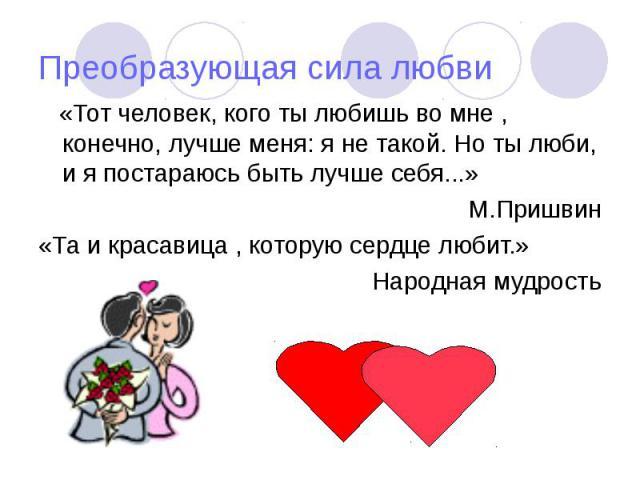 Преобразующая сила любви «Тот человек, кого ты любишь во мне , конечно, лучше меня: я не такой. Но ты люби, и я постараюсь быть лучше себя...» М.Пришвин «Та и красавица , которую сердце любит.» Народная мудрость