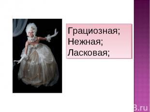 Грациозная; Нежная; Ласковая;