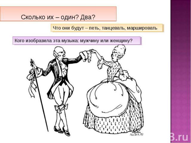 Сколько их – один? Два?Что они будут – петь, танцевать, маршировать Кого изобразила эта музыка: мужчину или женщину?