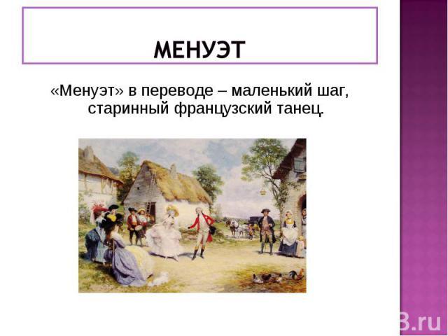 МЕНУЭТ «Менуэт» в переводе – маленький шаг, старинный французский танец.