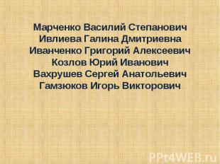 Марченко Василий Степанович Ивлиева Галина Дмитриевна Иванченко Григорий Алексее