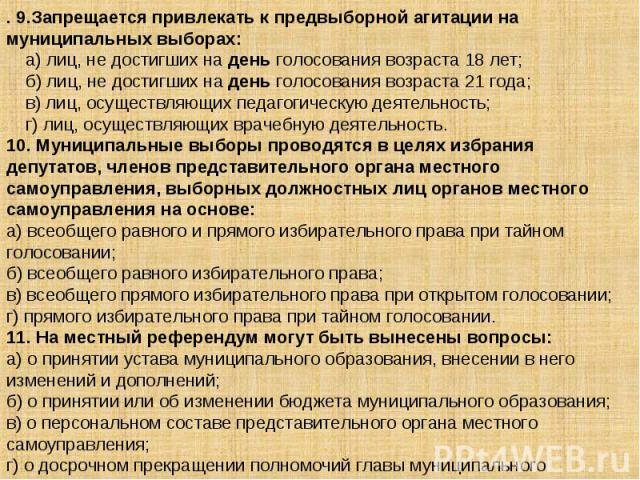 . 9.Запрещается привлекать к предвыборной агитации на муниципальных выборах: а) лиц, не достигших на день голосования возраста 18 лет; б) лиц, не достигших на день голосования возраста 21 года; в) лиц, осуществляющих педагогическую деяте…