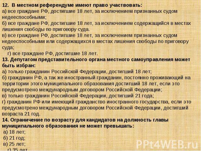 12. В местном референдуме имеют право участвовать: а) все граждане РФ, достигшие 18 лет, за исключением признанных судом недееспособными; б) все граждане РФ, достигшие 18 лет, за исключением содержащийся в местах лишения свободы по приговору суда. …