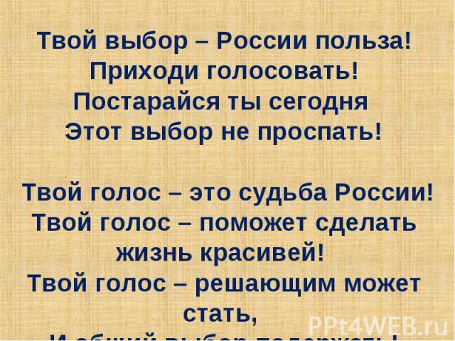 Твой выбор – России польза! Приходи голосовать! Постарайся ты сегодня Этот выбор не проспать! Твой голос – это судьба России! Твой голос – поможет сделать жизнь красивей! Твой голос – решающим может стать, И общий выбор подержать!