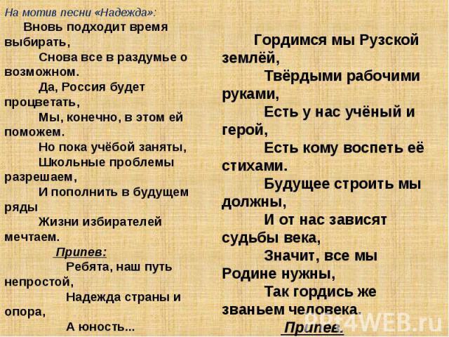 На мотив песни «Надежда»: Вновь подходит время выбирать, Снова все в раздумье о возможном. Да, Россия будет процветать, Мы, конечно, в этом ей поможем. Но пока учёбой заняты, Школьные проблемы …
