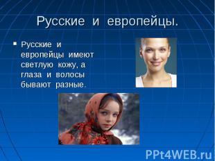 Русские и европейцы. Русские и европейцы имеют светлую кожу, а глаза и волосы бы